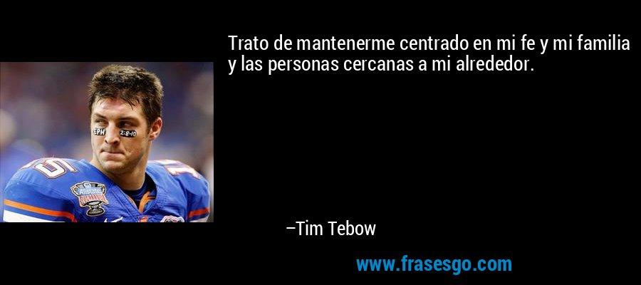 Trato de mantenerme centrado en mi fe y mi familia y las personas cercanas a mi alrededor. – Tim Tebow