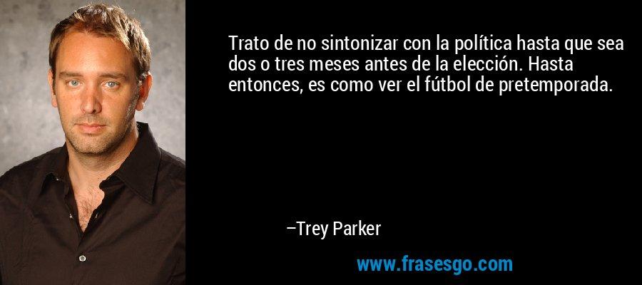 Trato de no sintonizar con la política hasta que sea dos o tres meses antes de la elección. Hasta entonces, es como ver el fútbol de pretemporada. – Trey Parker