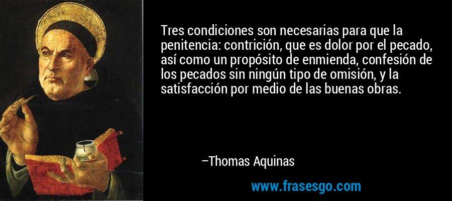Tres condiciones son necesarias para que la penitencia: contrición, que es dolor por el pecado, así como un propósito de enmienda, confesión de los pecados sin ningún tipo de omisión, y la satisfacción por medio de las buenas obras. – Thomas Aquinas