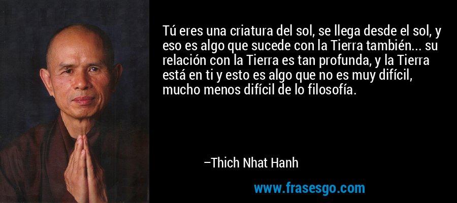 Tú eres una criatura del sol, se llega desde el sol, y eso es algo que sucede con la Tierra también... su relación con la Tierra es tan profunda, y la Tierra está en ti y esto es algo que no es muy difícil, mucho menos difícil de lo filosofía. – Thich Nhat Hanh