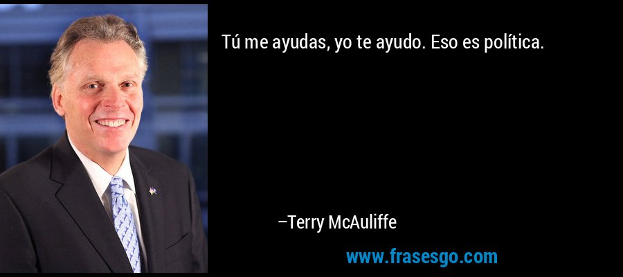 Tú me ayudas, yo te ayudo. Eso es política. – Terry McAuliffe