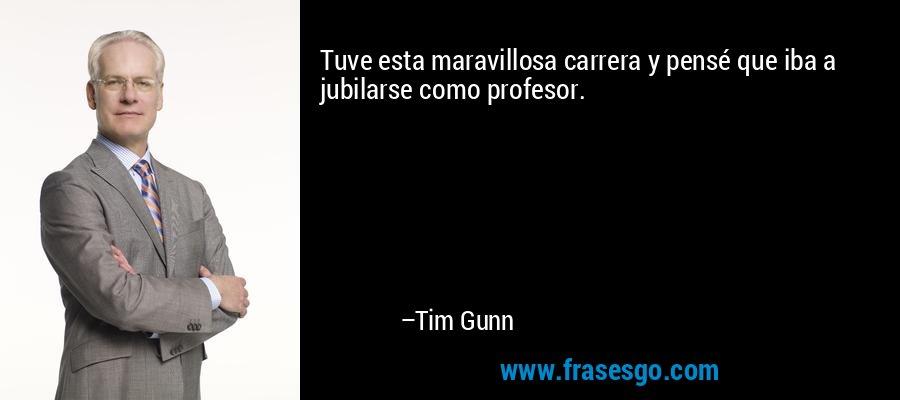 Tuve esta maravillosa carrera y pensé que iba a jubilarse como profesor. – Tim Gunn
