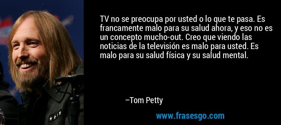 TV no se preocupa por usted o lo que te pasa. Es francamente malo para su salud ahora, y eso no es un concepto mucho-out. Creo que viendo las noticias de la televisión es malo para usted. Es malo para su salud física y su salud mental. – Tom Petty