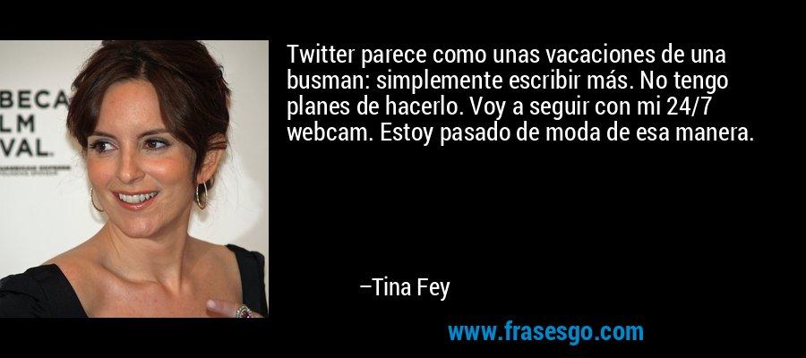 Twitter parece como unas vacaciones de una busman: simplemente escribir más. No tengo planes de hacerlo. Voy a seguir con mi 24/7 webcam. Estoy pasado de moda de esa manera. – Tina Fey