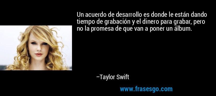 Un acuerdo de desarrollo es donde le están dando tiempo de grabación y el dinero para grabar, pero no la promesa de que van a poner un álbum. – Taylor Swift
