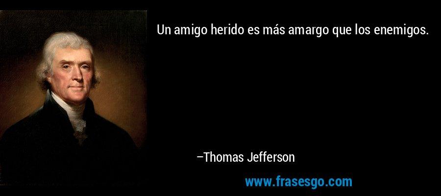 Un amigo herido es más amargo que los enemigos. – Thomas Jefferson