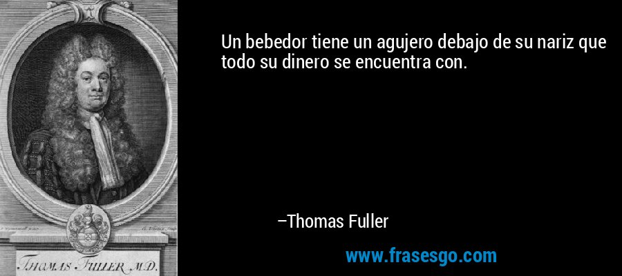 Un bebedor tiene un agujero debajo de su nariz que todo su dinero se encuentra con. – Thomas Fuller