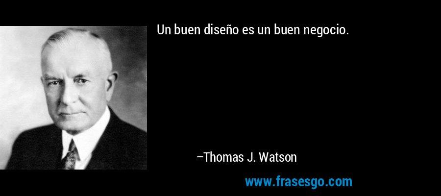 Un buen diseño es un buen negocio. – Thomas J. Watson