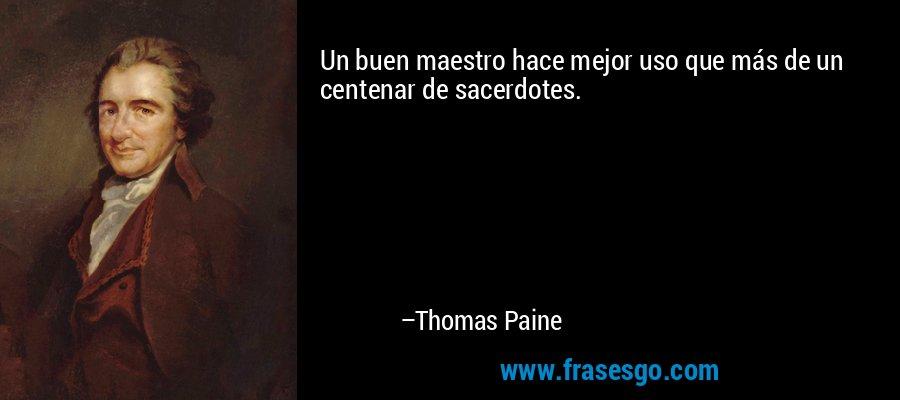 Un buen maestro hace mejor uso que más de un centenar de sacerdotes. – Thomas Paine
