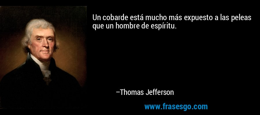 Un cobarde está mucho más expuesto a las peleas que un hombre de espíritu. – Thomas Jefferson
