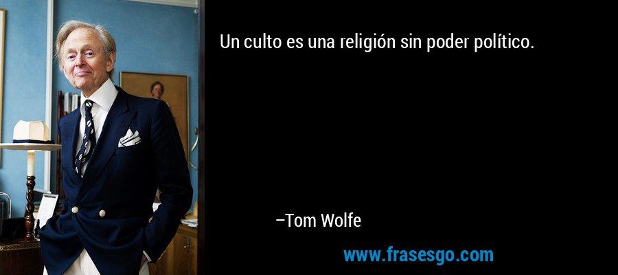 Un culto es una religión sin poder político. – Tom Wolfe