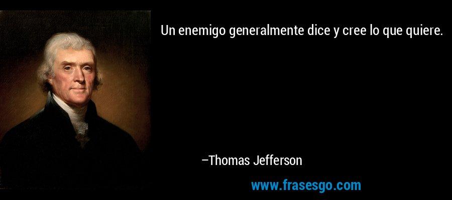Un enemigo generalmente dice y cree lo que quiere. – Thomas Jefferson