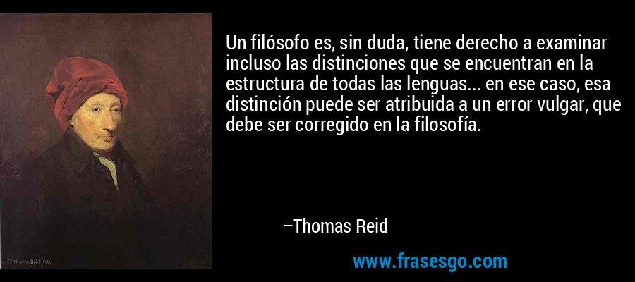 Un filósofo es, sin duda, tiene derecho a examinar incluso las distinciones que se encuentran en la estructura de todas las lenguas... en ese caso, esa distinción puede ser atribuida a un error vulgar, que debe ser corregido en la filosofía. – Thomas Reid