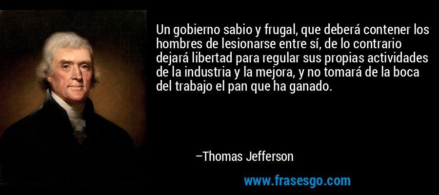 Un gobierno sabio y frugal, que deberá contener los hombres de lesionarse entre sí, de lo contrario dejará libertad para regular sus propias actividades de la industria y la mejora, y no tomará de la boca del trabajo el pan que ha ganado. – Thomas Jefferson