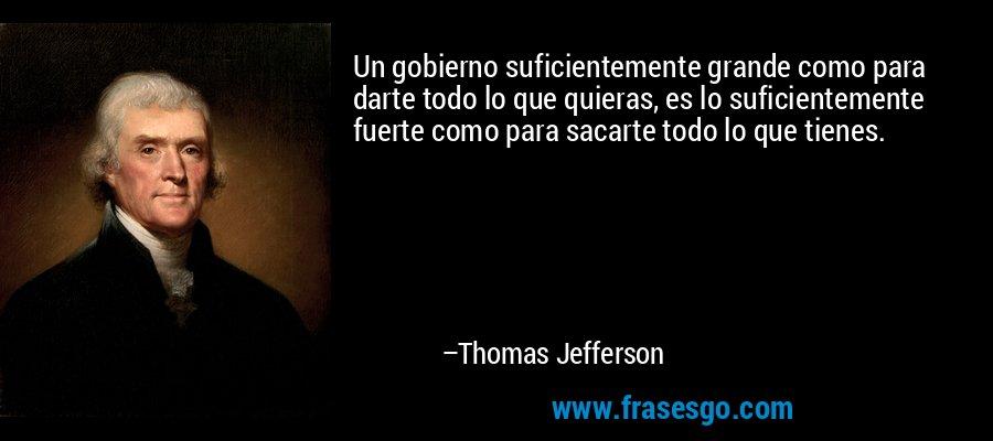 Un gobierno suficientemente grande como para darte todo lo que quieras, es lo suficientemente fuerte como para sacarte todo lo que tienes. – Thomas Jefferson