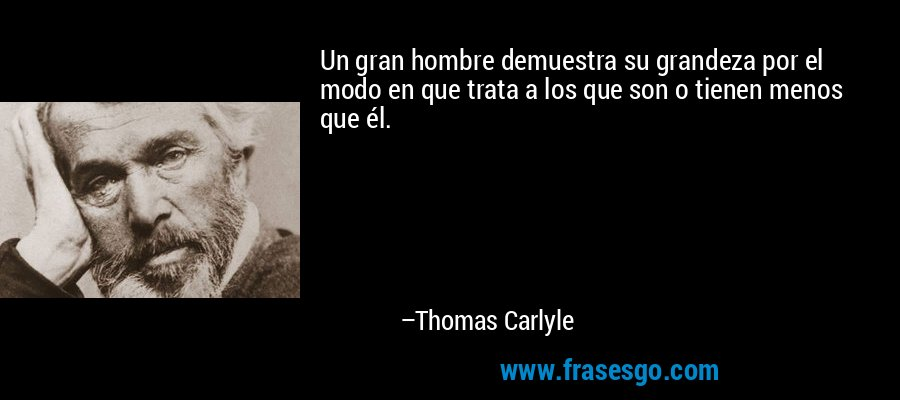 Un gran hombre demuestra su grandeza por el modo en que trata a los que son o tienen menos que él. – Thomas Carlyle