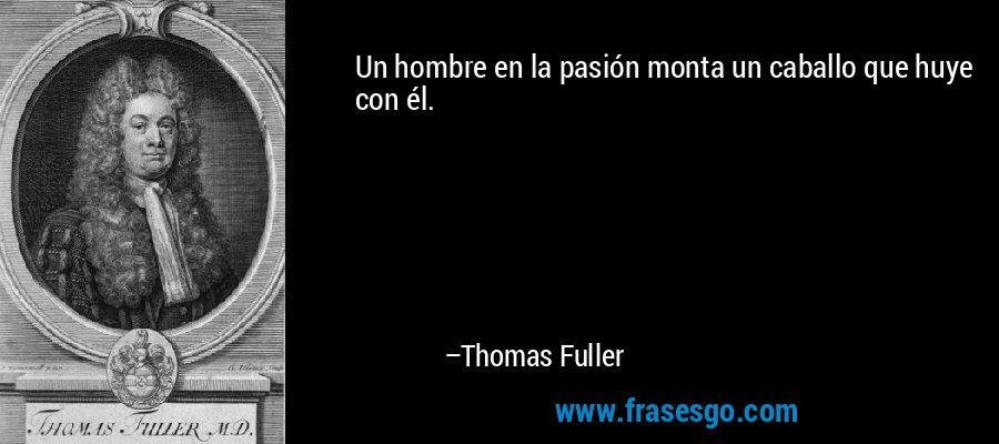 Un hombre en la pasión monta un caballo que huye con él. – Thomas Fuller