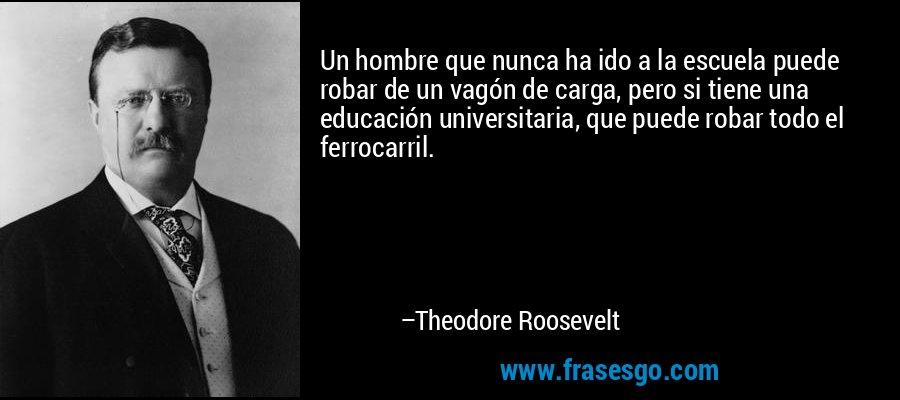 Un hombre que nunca ha ido a la escuela puede robar de un vagón de carga, pero si tiene una educación universitaria, que puede robar todo el ferrocarril. – Theodore Roosevelt
