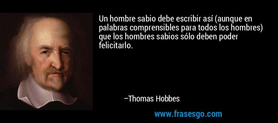 Un hombre sabio debe escribir así (aunque en palabras comprensibles para todos los hombres) que los hombres sabios sólo deben poder felicitarlo. – Thomas Hobbes