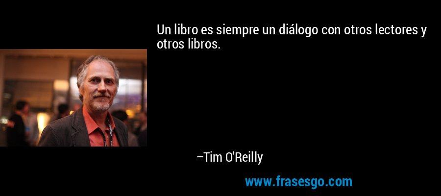 Un libro es siempre un diálogo con otros lectores y otros libros. – Tim O'Reilly
