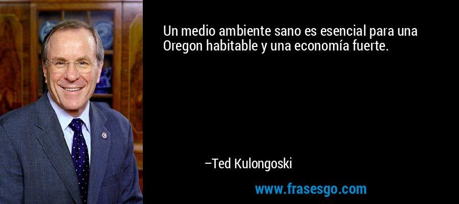 Un medio ambiente sano es esencial para una Oregon habitable y una economía fuerte. – Ted Kulongoski