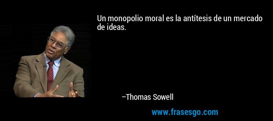 Un monopolio moral es la antítesis de un mercado de ideas. – Thomas Sowell