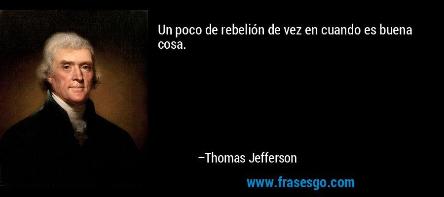 Un poco de rebelión de vez en cuando es buena cosa. – Thomas Jefferson
