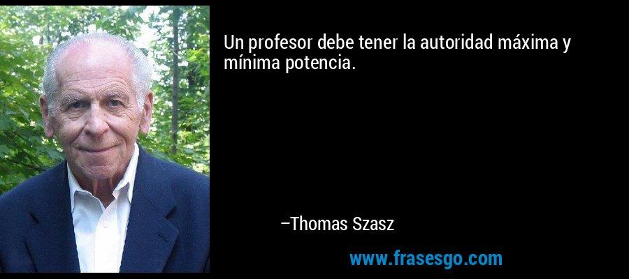 Un profesor debe tener la autoridad máxima y mínima potencia. – Thomas Szasz