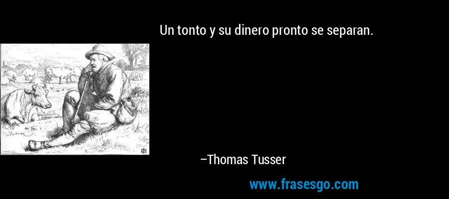 Un tonto y su dinero pronto se separan. – Thomas Tusser