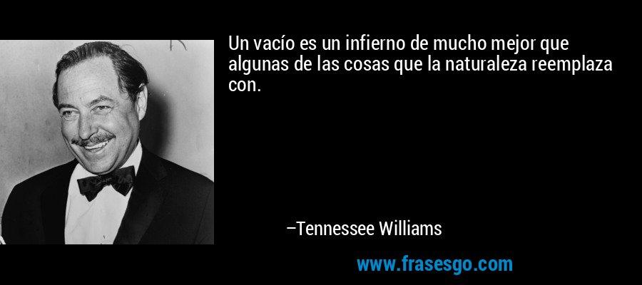 Un vacío es un infierno de mucho mejor que algunas de las cosas que la naturaleza reemplaza con. – Tennessee Williams