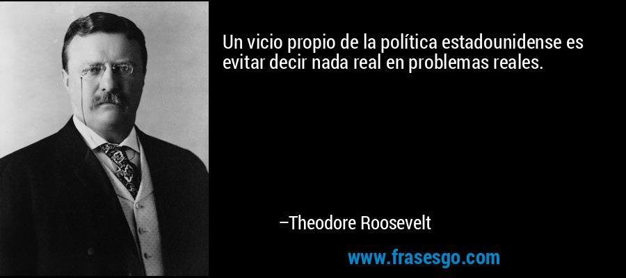 Un vicio propio de la política estadounidense es evitar decir nada real en problemas reales. – Theodore Roosevelt