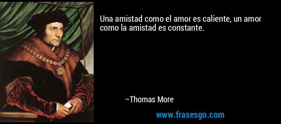 Una amistad como el amor es caliente, un amor como la amistad es constante. – Thomas More