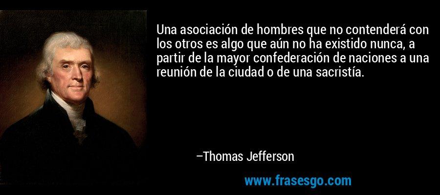 Una asociación de hombres que no contenderá con los otros es algo que aún no ha existido nunca, a partir de la mayor confederación de naciones a una reunión de la ciudad o de una sacristía. – Thomas Jefferson