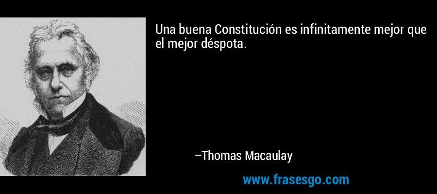 Una buena Constitución es infinitamente mejor que el mejor déspota. – Thomas Macaulay