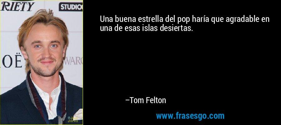 Una buena estrella del pop haría que agradable en una de esas islas desiertas. – Tom Felton
