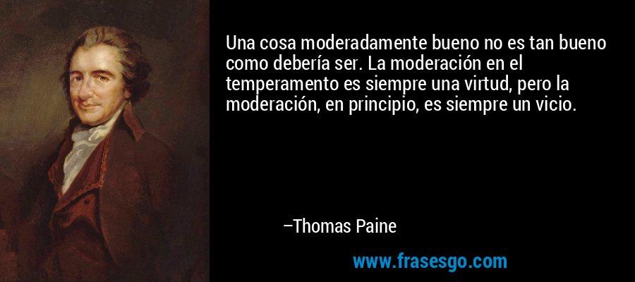Una cosa moderadamente bueno no es tan bueno como debería ser. La moderación en el temperamento es siempre una virtud, pero la moderación, en principio, es siempre un vicio. – Thomas Paine