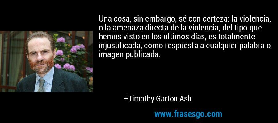 Una cosa, sin embargo, sé con certeza: la violencia, o la amenaza directa de la violencia, del tipo que hemos visto en los últimos días, es totalmente injustificada, como respuesta a cualquier palabra o imagen publicada. – Timothy Garton Ash