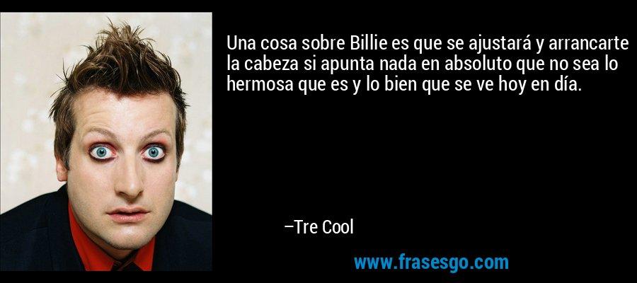Una cosa sobre Billie es que se ajustará y arrancarte la cabeza si apunta nada en absoluto que no sea lo hermosa que es y lo bien que se ve hoy en día. – Tre Cool