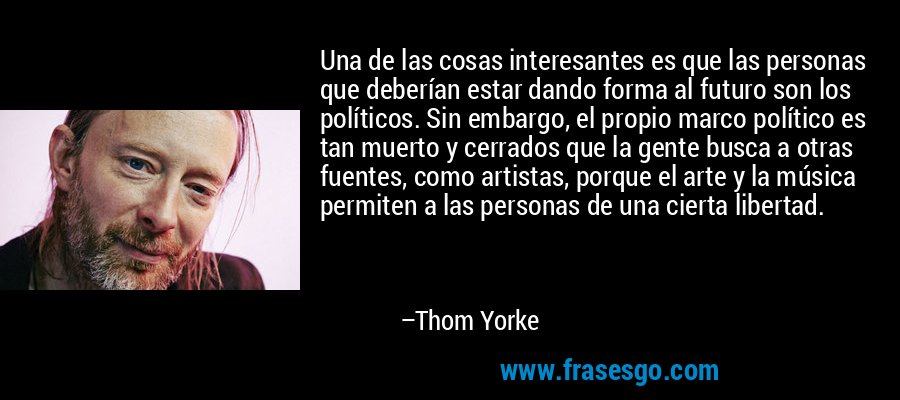 Una de las cosas interesantes es que las personas que deberían estar dando forma al futuro son los políticos. Sin embargo, el propio marco político es tan muerto y cerrados que la gente busca a otras fuentes, como artistas, porque el arte y la música permiten a las personas de una cierta libertad. – Thom Yorke