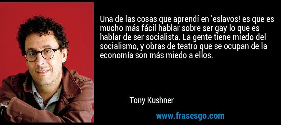 Una de las cosas que aprendí en 'eslavos! es que es mucho más fácil hablar sobre ser gay lo que es hablar de ser socialista. La gente tiene miedo del socialismo, y obras de teatro que se ocupan de la economía son más miedo a ellos. – Tony Kushner