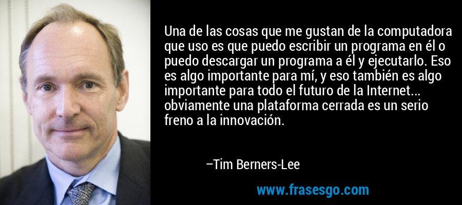 Una de las cosas que me gustan de la computadora que uso es que puedo escribir un programa en él o puedo descargar un programa a él y ejecutarlo. Eso es algo importante para mí, y eso también es algo importante para todo el futuro de la Internet... obviamente una plataforma cerrada es un serio freno a la innovación. – Tim Berners-Lee