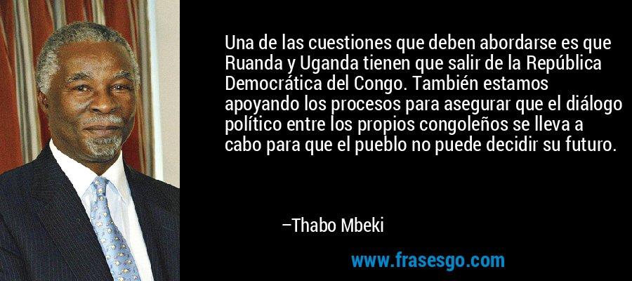 Una de las cuestiones que deben abordarse es que Ruanda y Uganda tienen que salir de la República Democrática del Congo. También estamos apoyando los procesos para asegurar que el diálogo político entre los propios congoleños se lleva a cabo para que el pueblo no puede decidir su futuro. – Thabo Mbeki