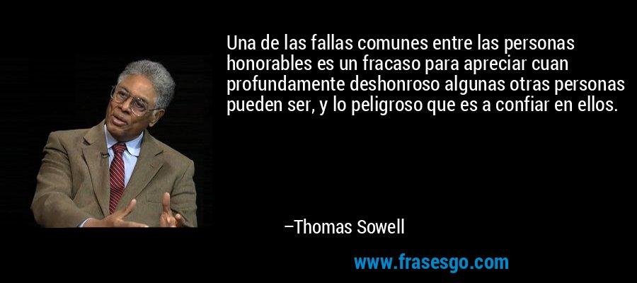 Una de las fallas comunes entre las personas honorables es un fracaso para apreciar cuan profundamente deshonroso algunas otras personas pueden ser, y lo peligroso que es a confiar en ellos. – Thomas Sowell
