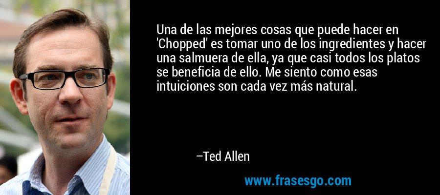 Una de las mejores cosas que puede hacer en 'Chopped' es tomar uno de los ingredientes y hacer una salmuera de ella, ya que casi todos los platos se beneficia de ello. Me siento como esas intuiciones son cada vez más natural. – Ted Allen