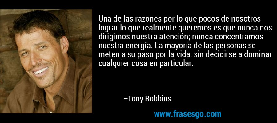 Una de las razones por lo que pocos de nosotros lograr lo que realmente queremos es que nunca nos dirigimos nuestra atención; nunca concentramos nuestra energía. La mayoría de las personas se meten a su paso por la vida, sin decidirse a dominar cualquier cosa en particular. – Tony Robbins