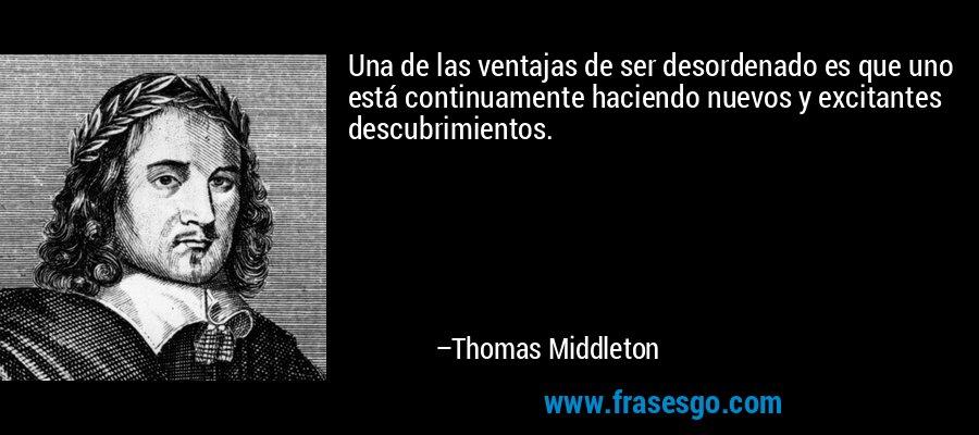 Una de las ventajas de ser desordenado es que uno está continuamente haciendo nuevos y excitantes descubrimientos. – Thomas Middleton