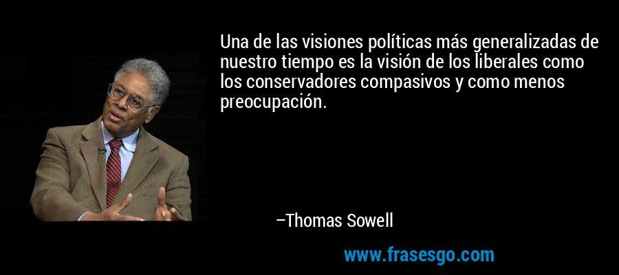 Una de las visiones políticas más generalizadas de nuestro tiempo es la visión de los liberales como los conservadores compasivos y como menos preocupación. – Thomas Sowell