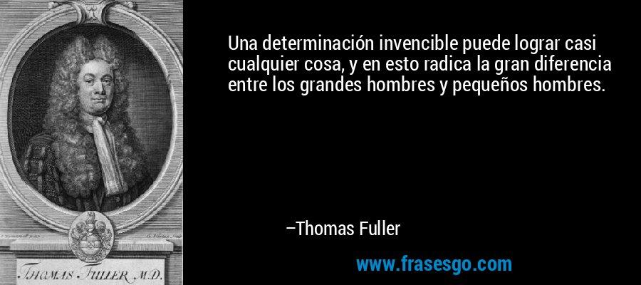 Una determinación invencible puede lograr casi cualquier cosa, y en esto radica la gran diferencia entre los grandes hombres y pequeños hombres. – Thomas Fuller
