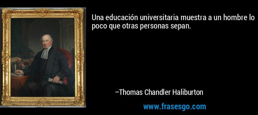 Una educación universitaria muestra a un hombre lo poco que otras personas sepan. – Thomas Chandler Haliburton