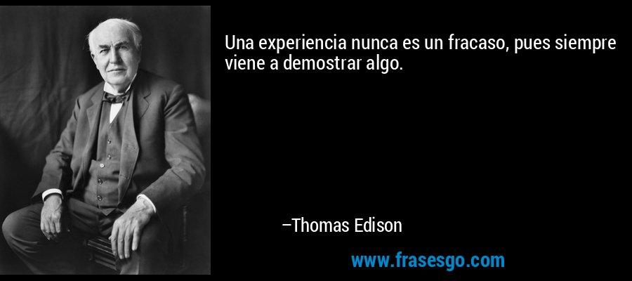 Una experiencia nunca es un fracaso, pues siempre viene a demostrar algo. – Thomas Edison
